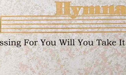 A Blessing For You Will You Take It – Hymn Lyrics