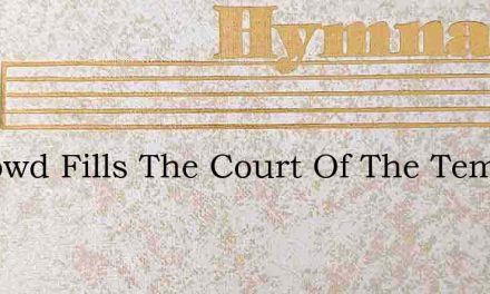 A Crowd Fills The Court Of The Temple – Hymn Lyrics