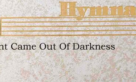 A Light Came Out Of Darkness – Hymn Lyrics