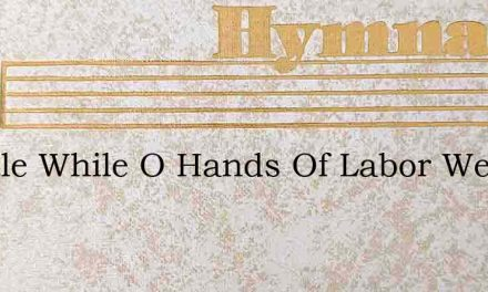A Little While O Hands Of Labor Weary – Hymn Lyrics