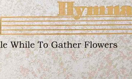 A Little While To Gather Flowers – Hymn Lyrics