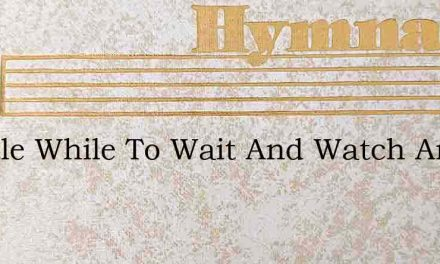 A Little While To Wait And Watch And Won – Hymn Lyrics