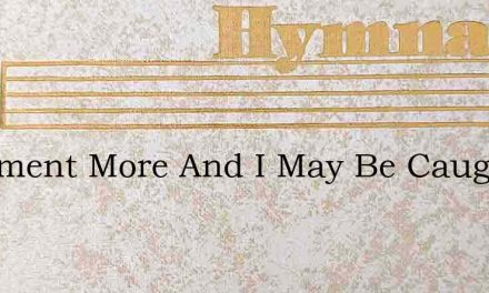 A Moment More And I May Be Caught Up In – Hymn Lyrics