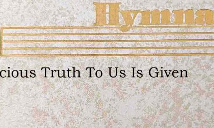 A Precious Truth To Us Is Given – Hymn Lyrics