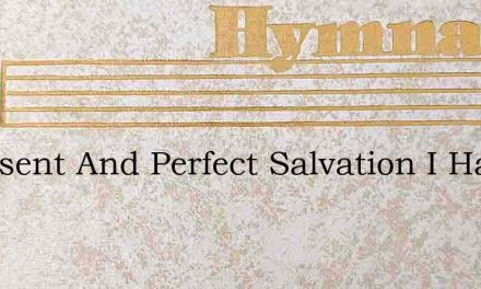 A Present And Perfect Salvation I Have – Hymn Lyrics