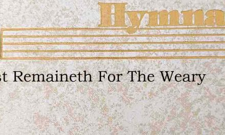 A Rest Remaineth For The Weary – Hymn Lyrics