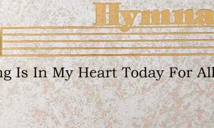 A Song Is In My Heart Today For All My S – Hymn Lyrics