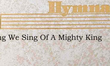 A Song We Sing Of A Mighty King – Hymn Lyrics