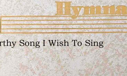 A Worthy Song I Wish To Sing – Hymn Lyrics
