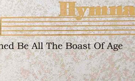 Abashed Be All The Boast Of Age – Hymn Lyrics