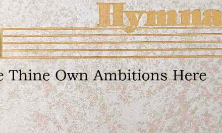 Above Thine Own Ambitions Here – Hymn Lyrics