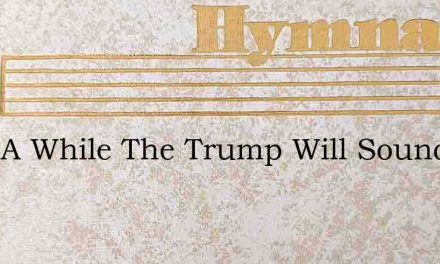 After A While The Trump Will Sound – Hymn Lyrics