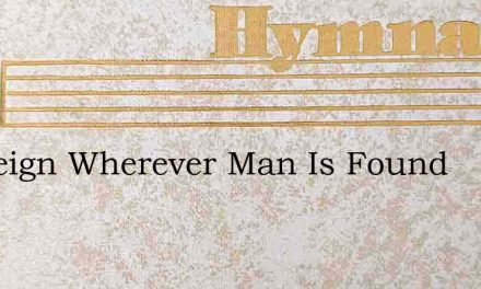 Ah Reign Wherever Man Is Found – Hymn Lyrics