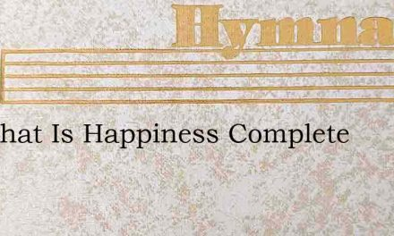 Ah What Is Happiness Complete – Hymn Lyrics