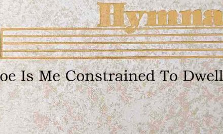 Ah Woe Is Me Constrained To Dwell – Hymn Lyrics
