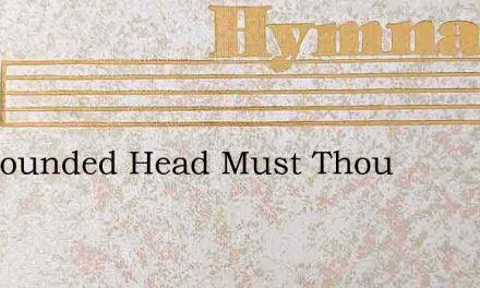 Ah Wounded Head Must Thou – Hymn Lyrics