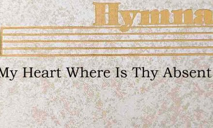 Alas My Heart Where Is Thy Absent God – Hymn Lyrics