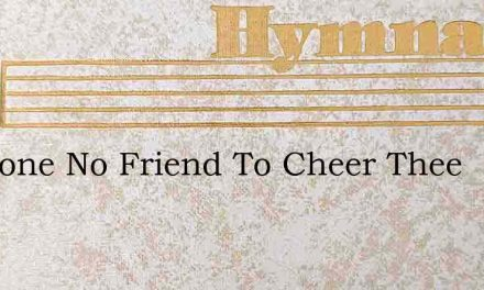 All Alone No Friend To Cheer Thee – Hymn Lyrics
