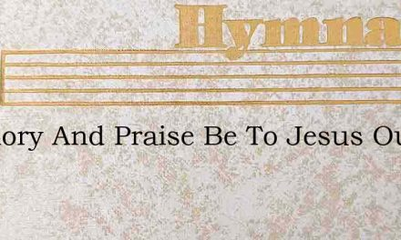 All Glory And Praise Be To Jesus Our Lor – Hymn Lyrics