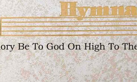 All Glory Be To God On High To Thee – Hymn Lyrics
