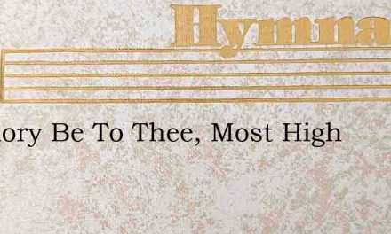 All Glory Be To Thee, Most High – Hymn Lyrics