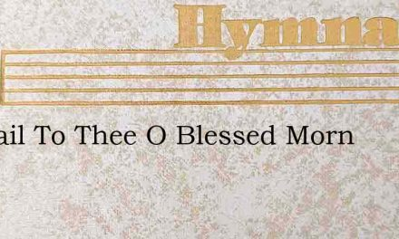 All Hail To Thee O Blessed Morn – Hymn Lyrics