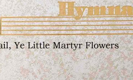 All Hail, Ye Little Martyr Flowers – Hymn Lyrics