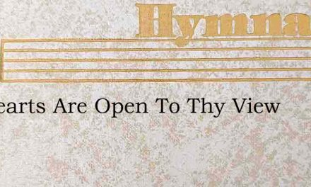 All Hearts Are Open To Thy View – Hymn Lyrics