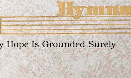 All My Hope Is Grounded Surely – Hymn Lyrics