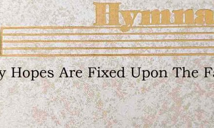 All My Hopes Are Fixed Upon The Fathers – Hymn Lyrics