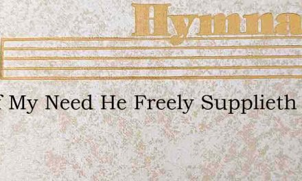 All Of My Need He Freely Supplieth – Hymn Lyrics