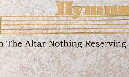 All On The Altar Nothing Reserving – Hymn Lyrics