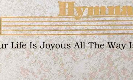 All Our Life Is Joyous All The Way Is Br – Hymn Lyrics