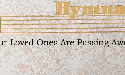 All Our Loved Ones Are Passing Away – Hymn Lyrics