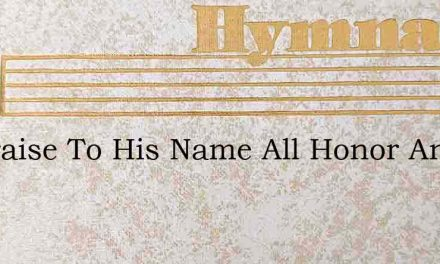 All Praise To His Name All Honor And Fam – Hymn Lyrics