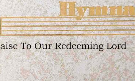 All Praise To Our Redeeming Lord – Hymn Lyrics