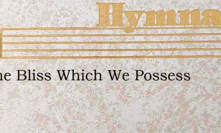 All The Bliss Which We Possess – Hymn Lyrics