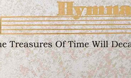 All The Treasures Of Time Will Decay – Hymn Lyrics