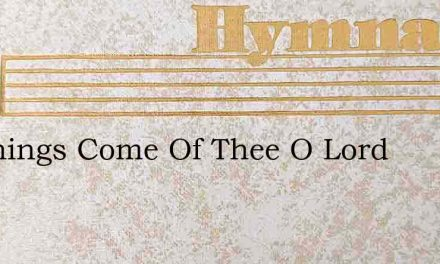 All Things Come Of Thee O Lord – Hymn Lyrics
