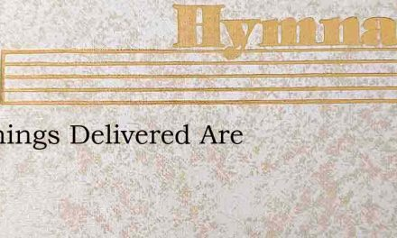 All Things Delivered Are – Hymn Lyrics