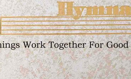 All Things Work Together For Good – Hymn Lyrics