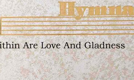 All Within Are Love And Gladness – Hymn Lyrics