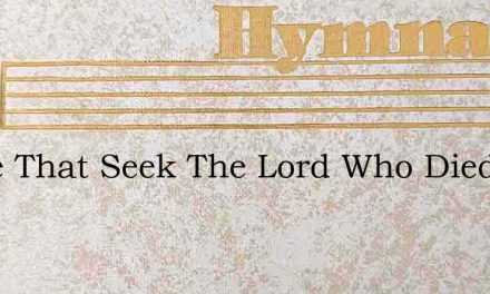 All Ye That Seek The Lord Who Died – Hymn Lyrics