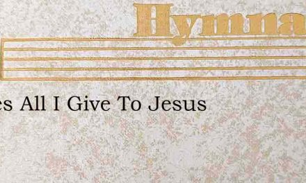 All Yes All I Give To Jesus – Hymn Lyrics