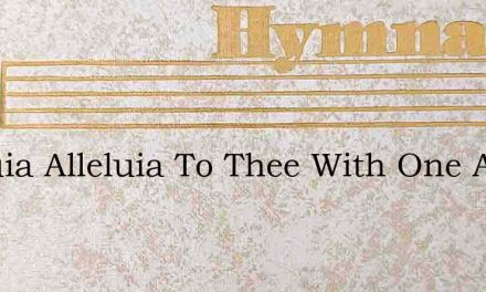 Alleluia Alleluia To Thee With One Accor – Hymn Lyrics