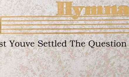 Almost Youve Settled The Question – Hymn Lyrics
