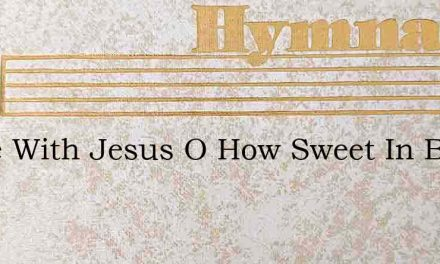 Alone With Jesus O How Sweet In Blest Co – Hymn Lyrics