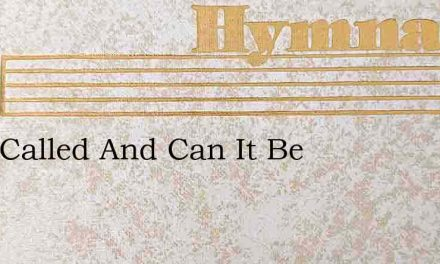 Am I Called And Can It Be – Hymn Lyrics