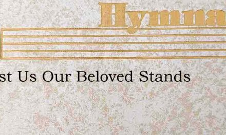 Amidst Us Our Beloved Stands – Hymn Lyrics