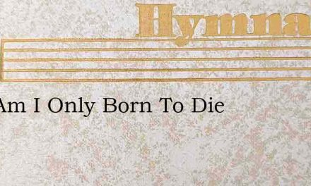 And Am I Only Born To Die – Hymn Lyrics